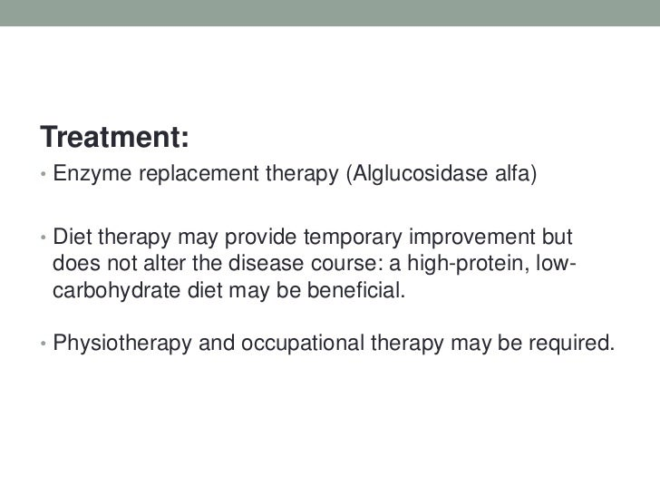 Treatment:<br />Enzyme replacement therapy (Alglucosidasealfa)<br />Diet therapy may provide temporary improvement but doe...