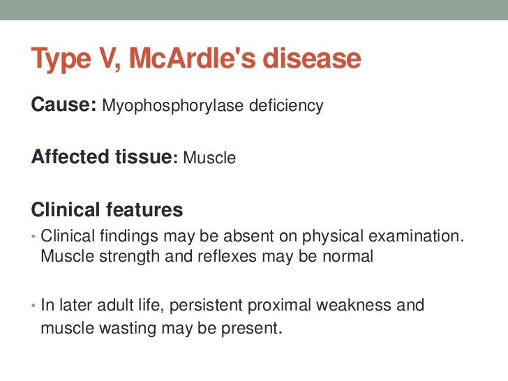 Type V, McArdle's disease<br />Cause: Myophosphorylase deficiency<br />Affected tissue: Muscle<br />Clinical features<br /...