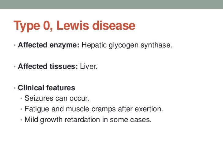 Type 0, Lewis disease<br />Affected enzyme: Hepatic glycogen synthase.<br />Affected tissues: Liver. <br />Clinical featur...