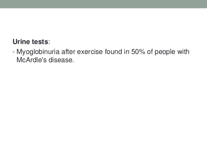 Urine tests:<br />Myoglobinuria after exercise found in 50% of people with McArdle's disease.<br />