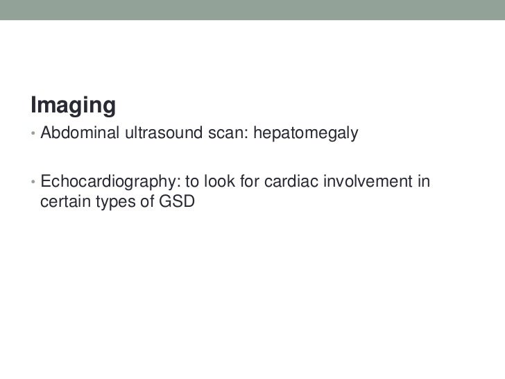 Imaging<br />Abdominal ultrasound scan: hepatomegaly<br />Echocardiography: to look for cardiac involvement in certain typ...