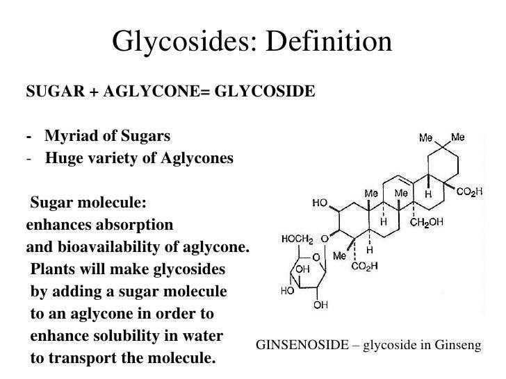 Glycosides: DefinitionSUGAR + AGLYCONE= GLYCOSIDE- Myriad of Sugars- Huge variety of Aglycones Sugar molecule:enhances abs...