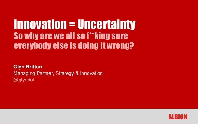 Innovation = UncertaintySo why are we all so f**king sureeverybody else is doing it wrong?Glyn BrittonManaging Partner, St...