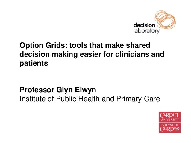 Option Grids: tools that make shareddecision making easier for clinicians andpatientsProfessor Glyn ElwynInstitute of Publ...