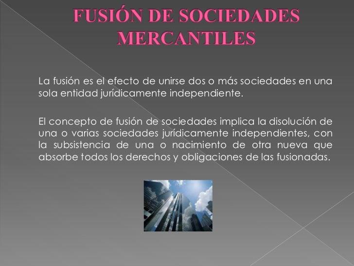 FUSIÓN DE SOCIEDADES MERCANTILES<br />La fusión es el efecto de unirse dos o más sociedades en una sola entidad jurídicam...