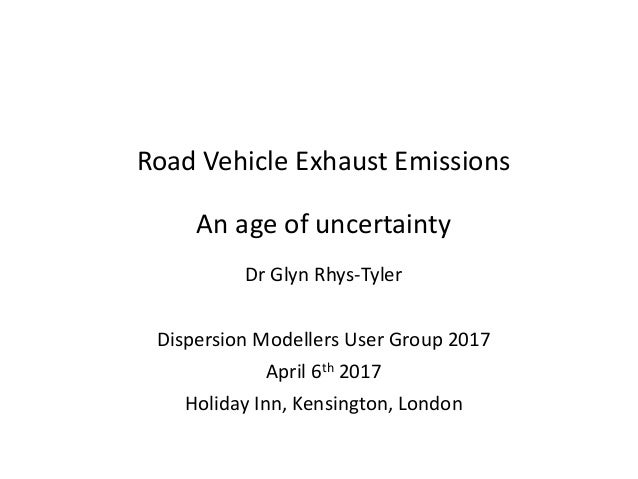 Road Vehicle Exhaust Emissions An age of uncertainty Dr Glyn Rhys-Tyler Dispersion Modellers User Group 2017 April 6th 201...