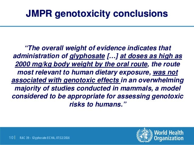 "RAC 39 – Glyphosate ECHA, 07/12/201610 | JMPR genotoxicity conclusions ""The overall weight of evidence indicates that admi..."