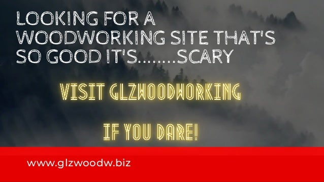 LOOKING FOR A WOODWORKING SITE THAT'S SO GOOD IT'S........SCARY www.glzwoodw.biz