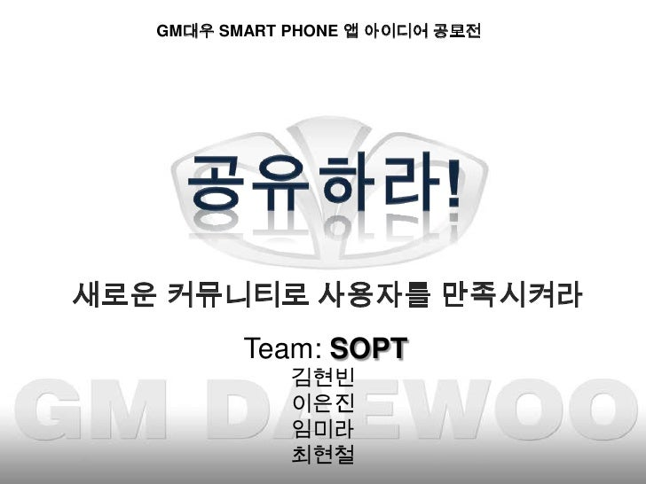 GM대우 SMART PHONE 앱 아이디어 공모전 <br />공유하라!<br />새로운 커뮤니티로 사용자를 만족시켜라 <br />Team: SOPT<br />김현빈<br />이은진<br />임미라<br />최현철<br />