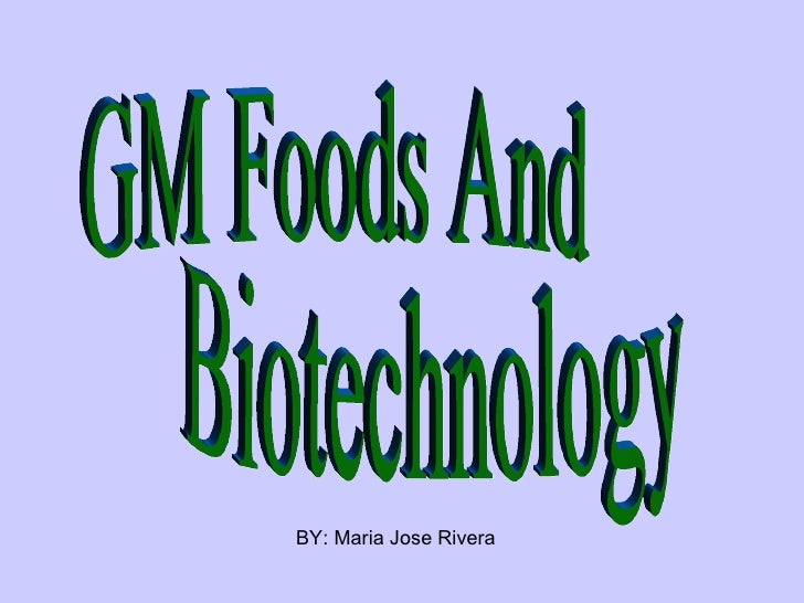 GM Foods And Biotechnology BY: Maria Jose Rivera