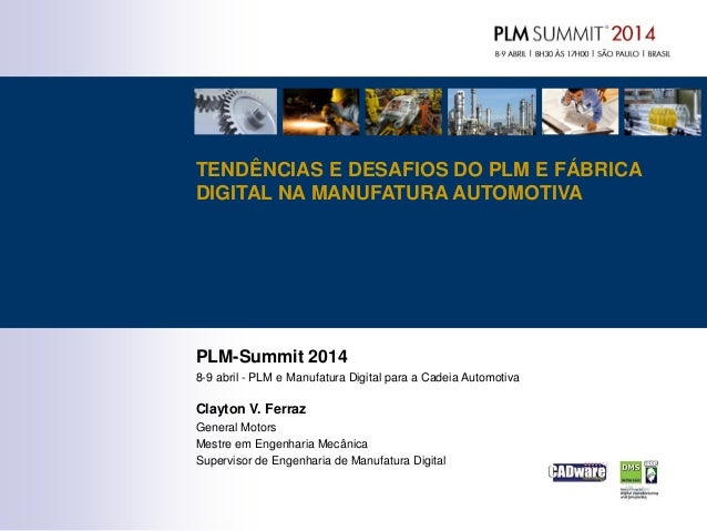 PLM-Summit 2014 8-9 abril - PLM e Manufatura Digital para a Cadeia Automotiva Clayton V. Ferraz General Motors Mestre em E...