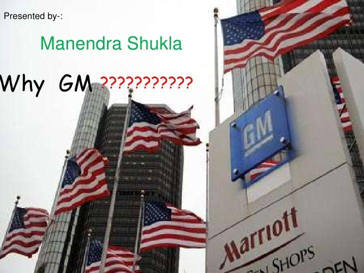 Presented by-:<br />ManendraShukla<br />Why  GM<br />???????????<br />
