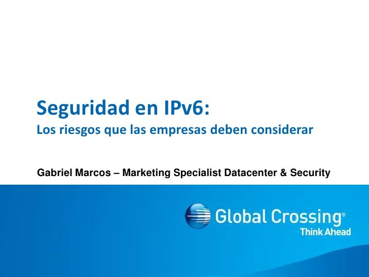 Seguridad en IPv6:Los riesgosquelasempresasdebenconsiderar<br />Gabriel Marcos – Marketing SpecialistDatacenter & Security...