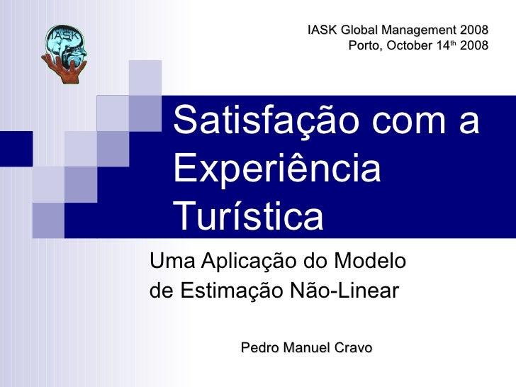 Satisfação com a Experiência Turística Uma Aplicação do Modelo de Estimação Não-Linear Pedro Manuel Cravo IASK Global Mana...