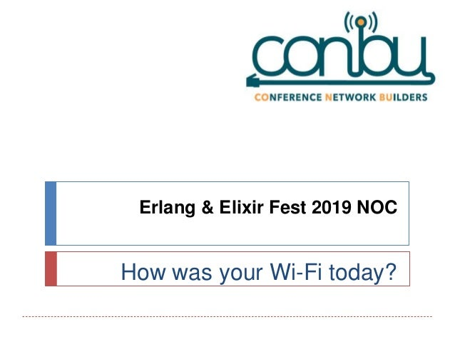Erlang & Elixir Fest 2019 NOC How was your Wi-Fi today?