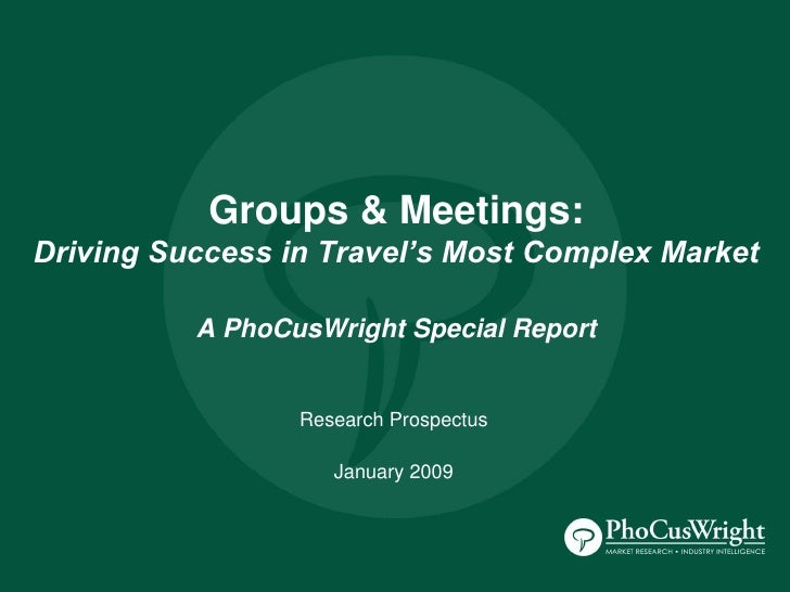 Groups & Meetings: Driving Success in Travel's Most Complex Market            A PhoCusWright Special Report               ...