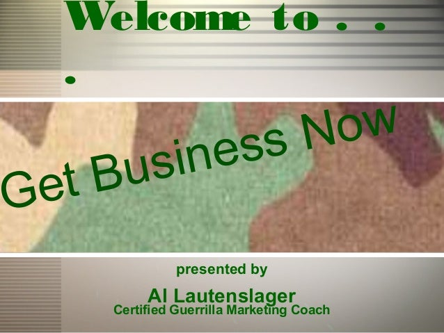 Welcome to . .  .                         ssN ow   tB usineGe               presented by          Al Lautenslager     Cert...
