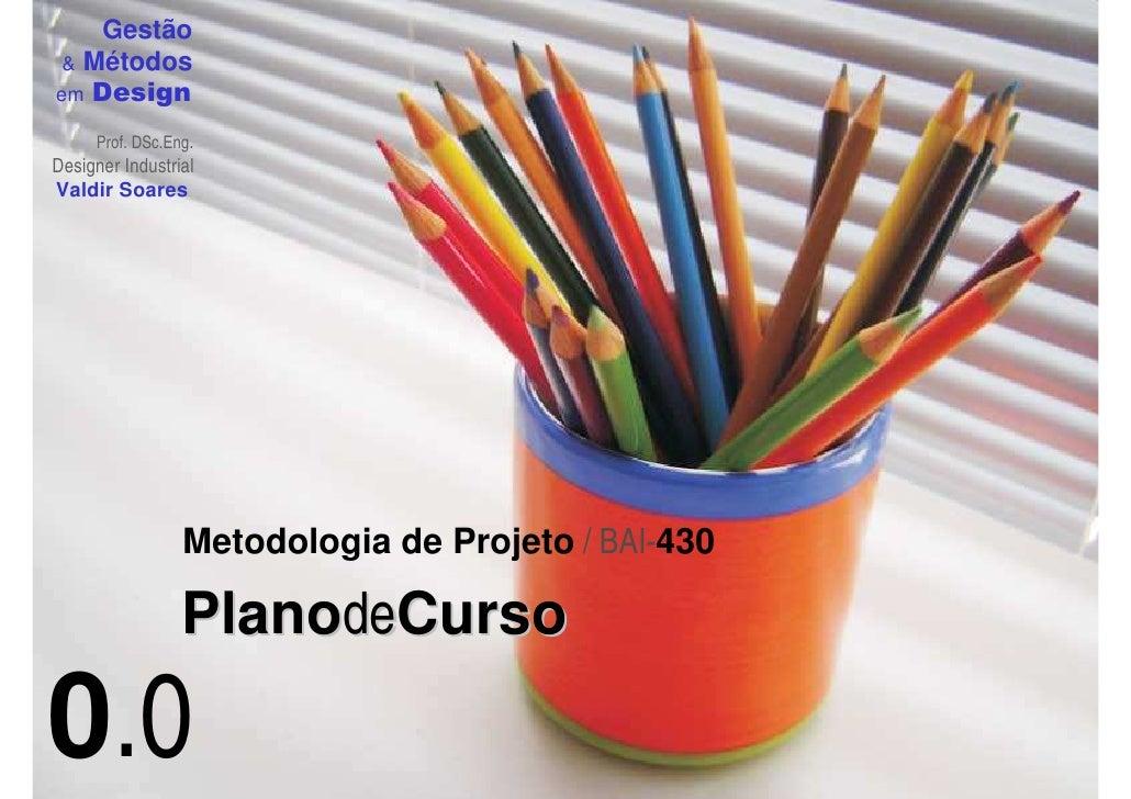 Gestão  & Métodos em Design       Prof. DSc.Eng. Designer Industrial Valdir Soares                      Metodologia de Pro...