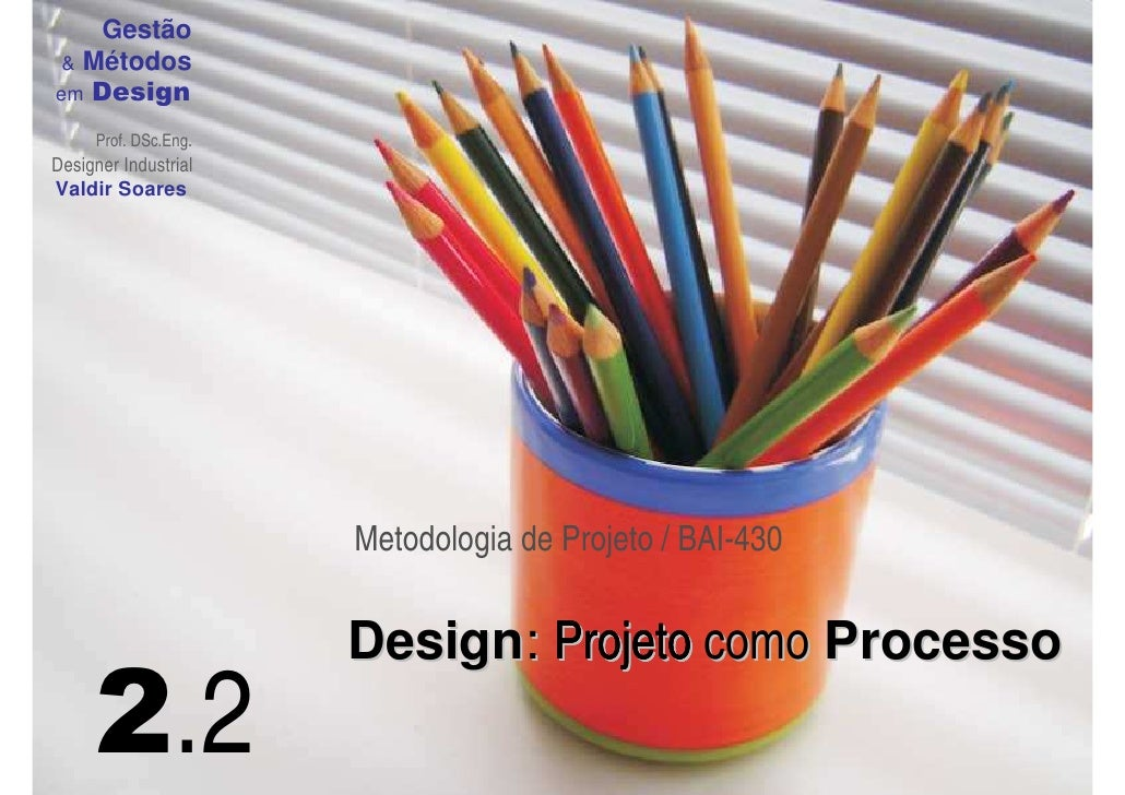 Gestão   Métodos em Design       Prof. DSc.Eng. Designer Industrial Valdir Soares                           Metodologia de...