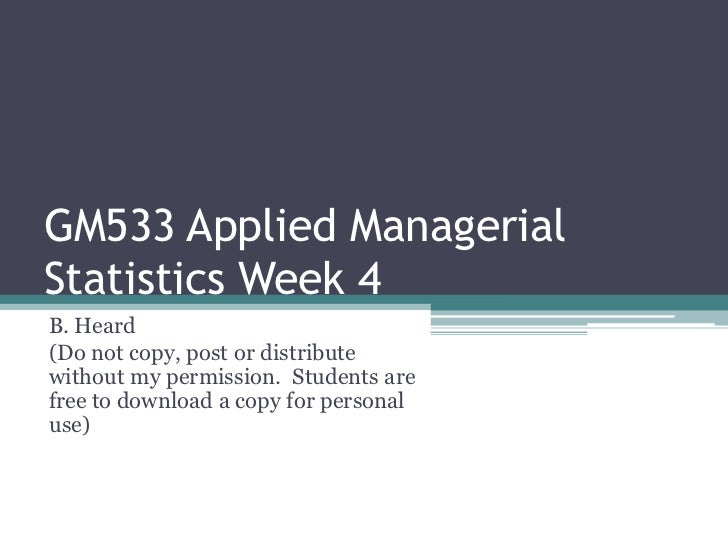 GM533 Applied ManagerialStatistics Week 4B. Heard(Do not copy, post or distributewithout my permission. Students arefree t...