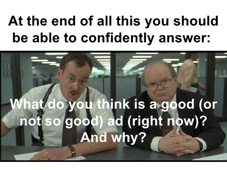 At the end of all this you should be able to confidently answer:  What do you think is a good (or not so good) ad (right n...