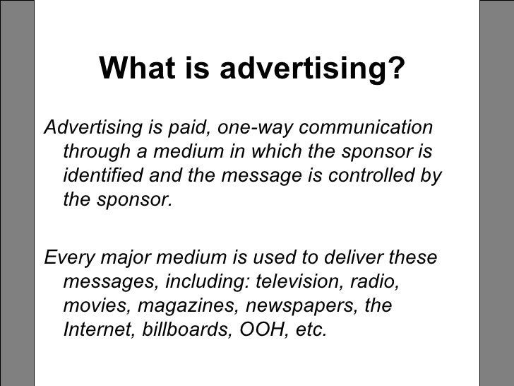 What is advertising?   <ul><li>Advertising is paid, one-way communication through a medium in which the sponsor is identif...