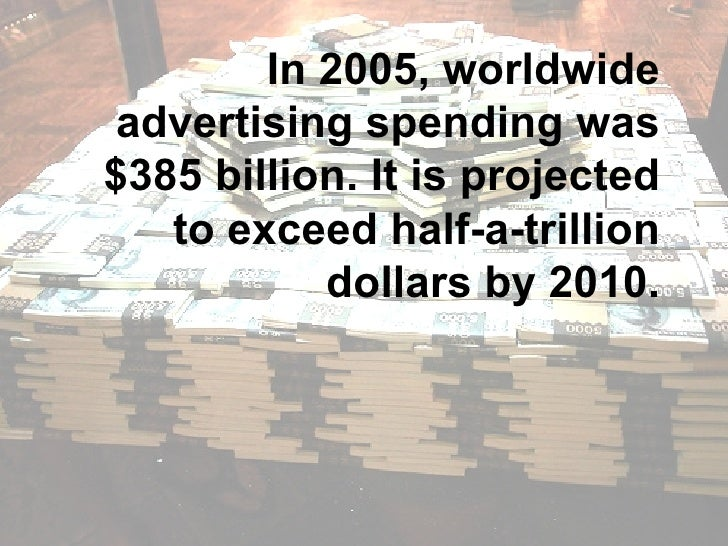 In 2005, worldwide advertising spending was $385 billion. It is projected to exceed half-a-trillion dollars by 2010.