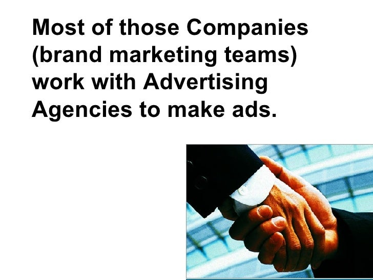 Most of those Companies (brand marketing teams) work with Advertising Agencies to make ads.