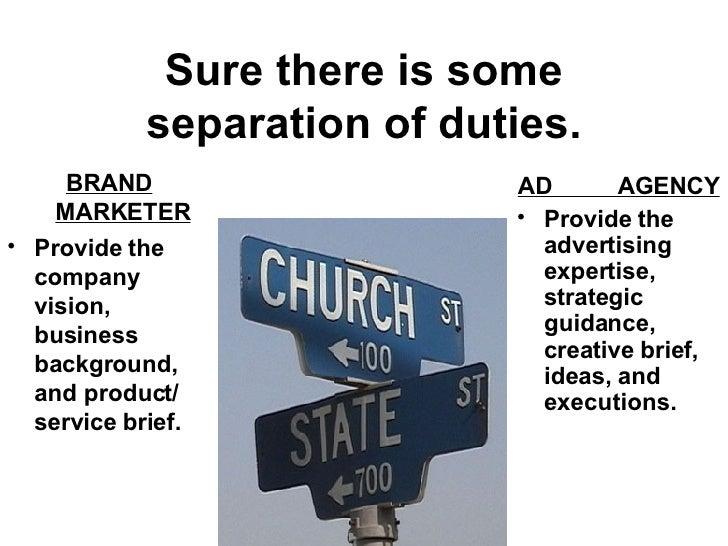 Sure there is some separation of duties. <ul><li>BRAND MARKETER </li></ul><ul><li>Provide the company vision, business bac...