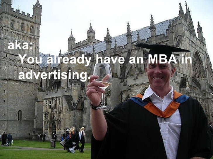 You already have an MBA in advertising. aka: