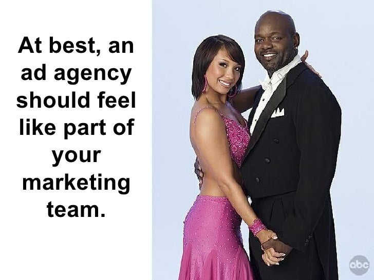 At best, an ad agency should feel like part of your marketing team.