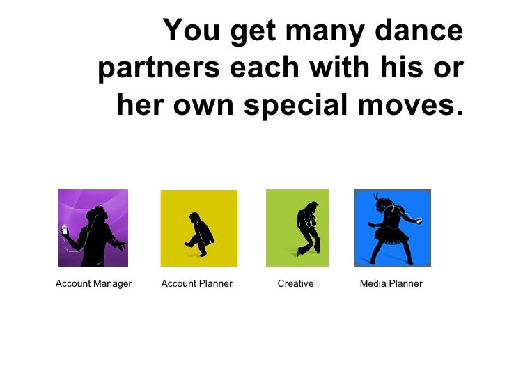 You get many dance partners each with his or her own special moves. Account Manager Media Planner Creative Account Planner