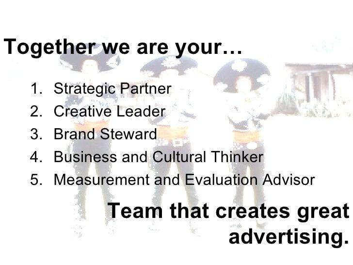 Together we are your… <ul><li>Strategic Partner </li></ul><ul><li>Creative Leader </li></ul><ul><li>Brand Steward </li></u...