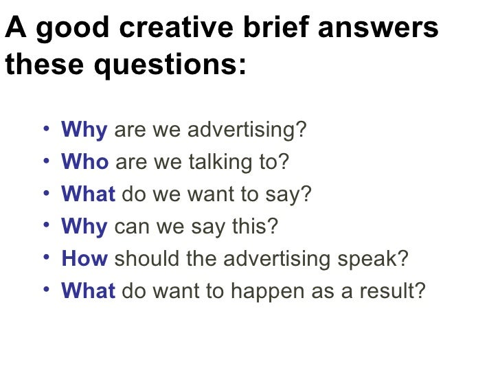 A good creative brief answers these questions: <ul><li>Why  are we advertising? </li></ul><ul><li>Who  are we talking to? ...