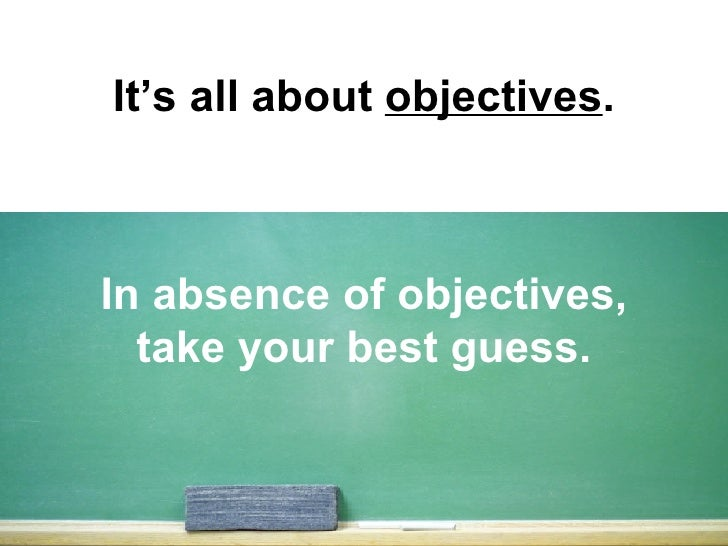 It's all about  objectives . In absence of objectives, take your best guess.