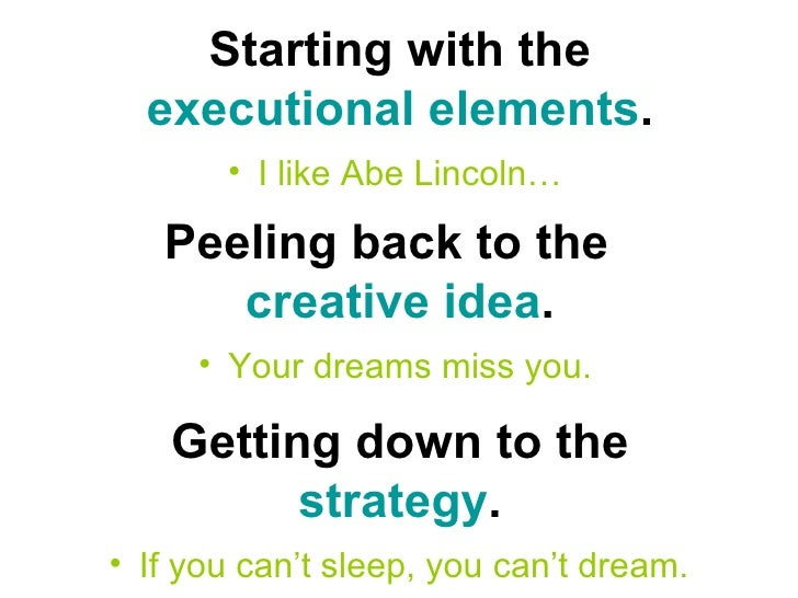 Starting with the  executional elements . <ul><li>I like Abe Lincoln…   </li></ul>Peeling back to the  creative idea . <ul...