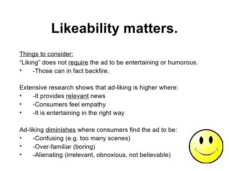 "Likeability matters. <ul><li>Things to consider:   </li></ul><ul><li>"" Liking"" does not  require  the ad to be entertainin..."