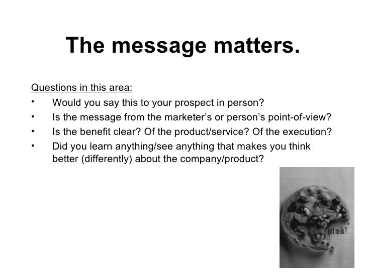 The message matters. <ul><li>Questions in this area: </li></ul><ul><li>Would you say this to your prospect in person? </li...