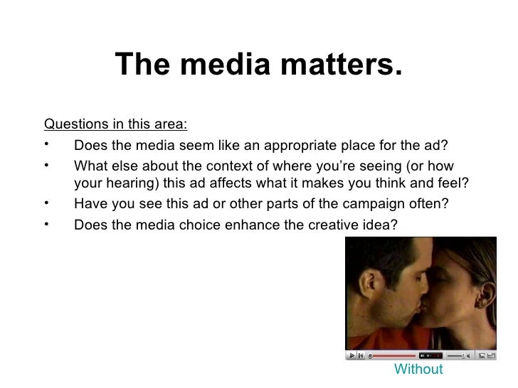 The media matters. <ul><li>Questions in this area:   </li></ul><ul><li>Does the media seem like an appropriate place for t...