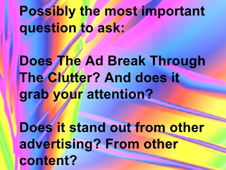 Possibly the most important question to ask:  Does The Ad Break Through The Clutter? And does it grab your attention? Does...