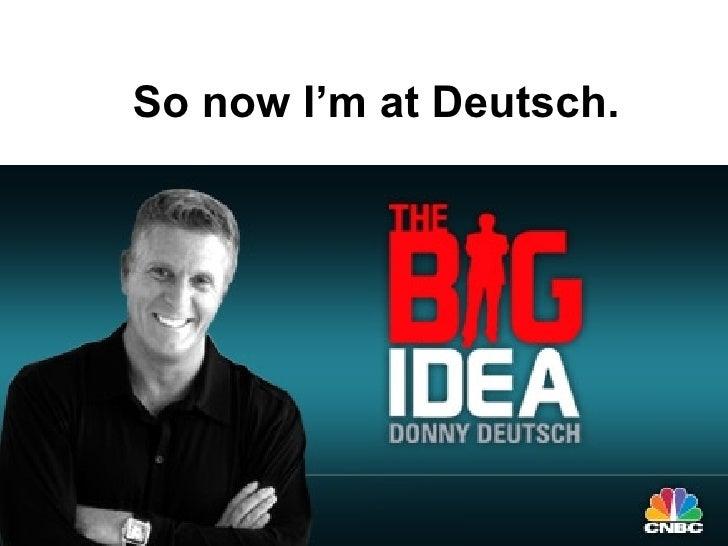 So now I'm at Deutsch.