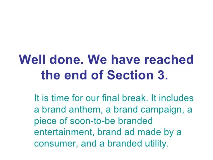 Well done. We have reached the end of Section 3.   It is time for our final break. It includes a brand anthem, a brand cam...