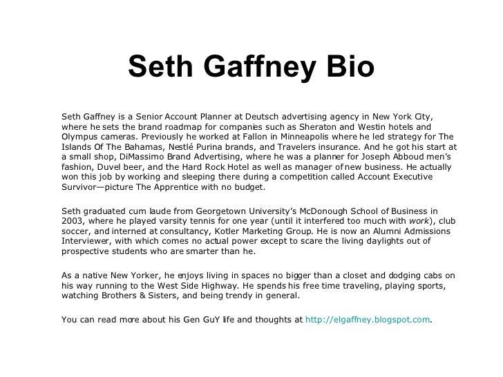 Seth Gaffney Bio <ul><li>Seth Gaffney is a Senior Account Planner at Deutsch advertising agency in New York City, where he...