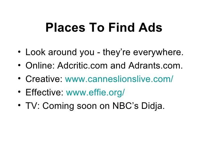 Places To Find Ads <ul><li>Look around you - they're everywhere. </li></ul><ul><li>Online: Adcritic.com and Adrants.com. <...
