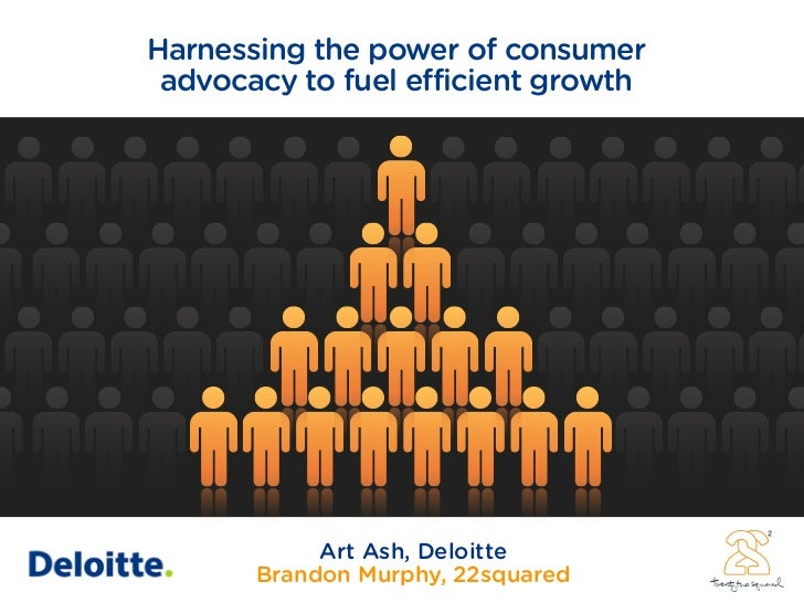 Harnessing the power of consumer  advocacy to fuel efficient growth                 Art Ash, Deloitte        Brandon Murph...