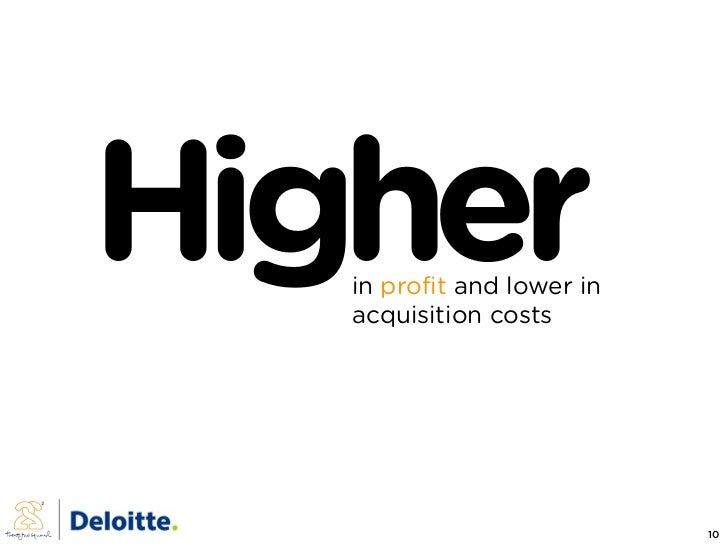 Higher    in profit and lower in    acquisition costs                                 10
