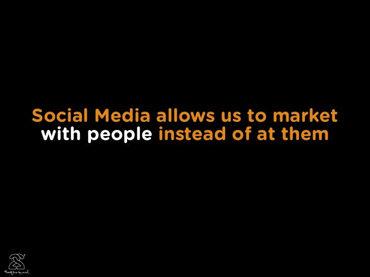 Social Media allows us to market  with people instead of at them                                        20