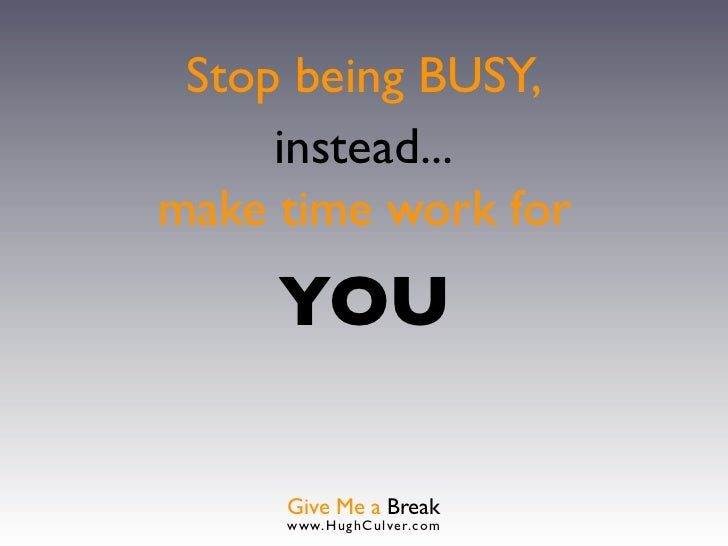 Stop being BUSY,     instead...make time work for     YOU     Give Me a Break     www.HughCulver.co m