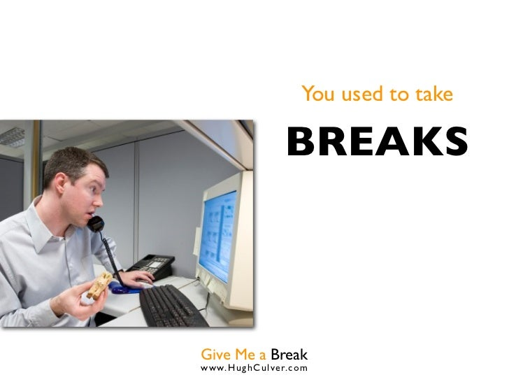 You used to take              BREAKSGive Me a Breakwww.HughCulver.co m