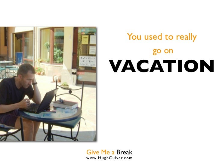 You used to really                      go on         VACATIONGive Me a Breakwww.HughCulver.co m
